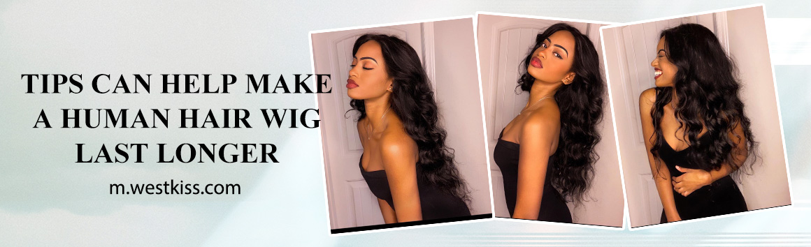 TIPS CAN HELP MAKE A HUMAN HAIR WIG LAST LONGER