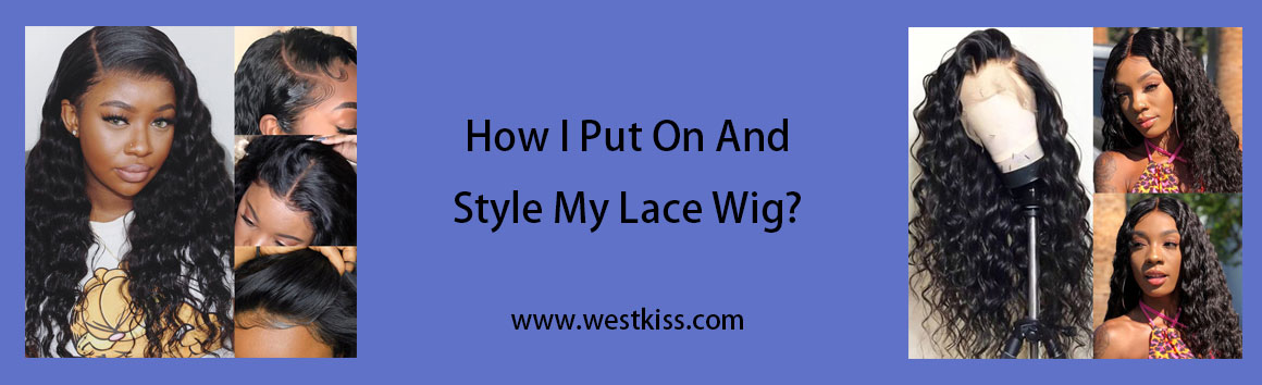 How I Put on And Style my Lace Wig?