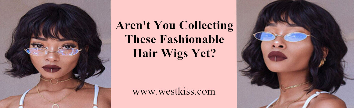 Aren't You Collecting These Fashionable Hair Wigs Yet?